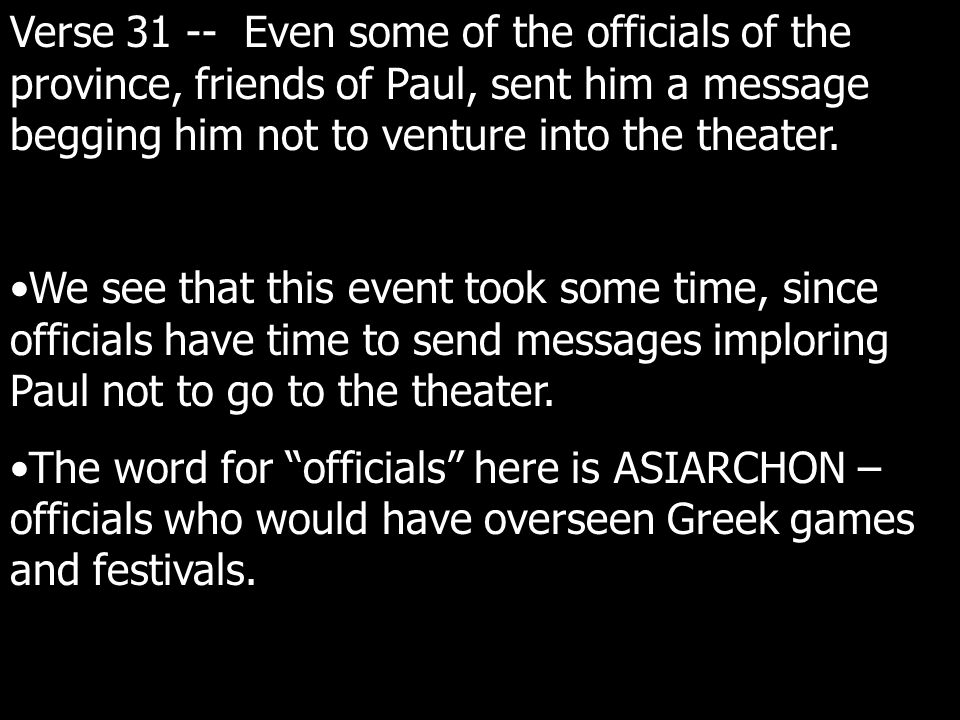Verse 31 -- Even some of the officials of the province, friends of Paul, sent him a message begging him not to venture into the theater.