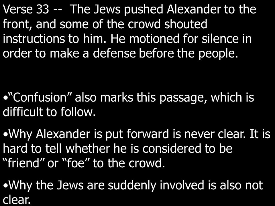 Verse 33 -- The Jews pushed Alexander to the front, and some of the crowd shouted instructions to him.