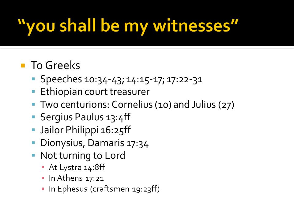  To Greeks  Speeches 10:34-43; 14:15-17; 17:22-31  Ethiopian court treasurer  Two centurions: Cornelius (10) and Julius (27)  Sergius Paulus 13:4ff  Jailor Philippi 16:25ff  Dionysius, Damaris 17:34  Not turning to Lord ▪ At Lystra 14:8ff ▪ In Athens 17:21 ▪ In Ephesus (craftsmen 19:23ff)