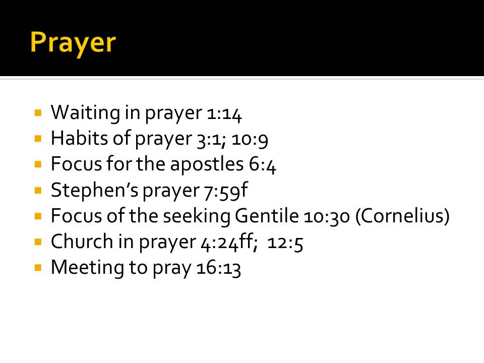  Waiting in prayer 1:14  Habits of prayer 3:1; 10:9  Focus for the apostles 6:4  Stephen's prayer 7:59f  Focus of the seeking Gentile 10:30 (Cornelius)  Church in prayer 4:24ff; 12:5  Meeting to pray 16:13