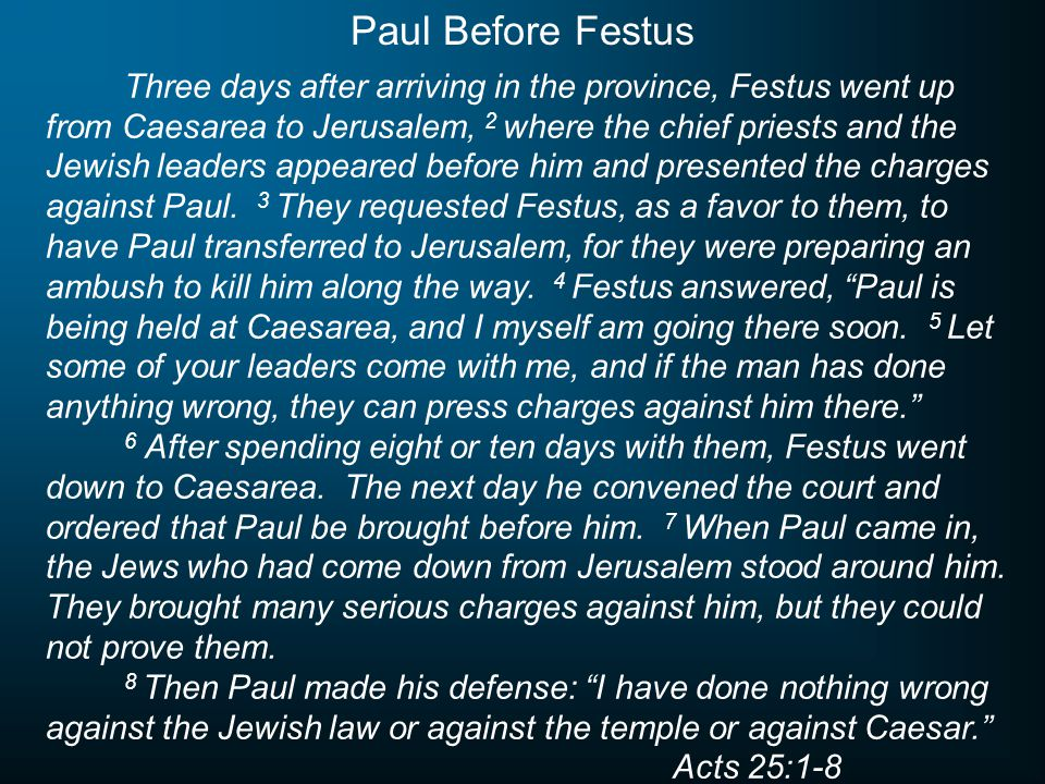 Three days after arriving in the province, Festus went up from Caesarea to Jerusalem, 2 where the chief priests and the Jewish leaders appeared before him and presented the charges against Paul.
