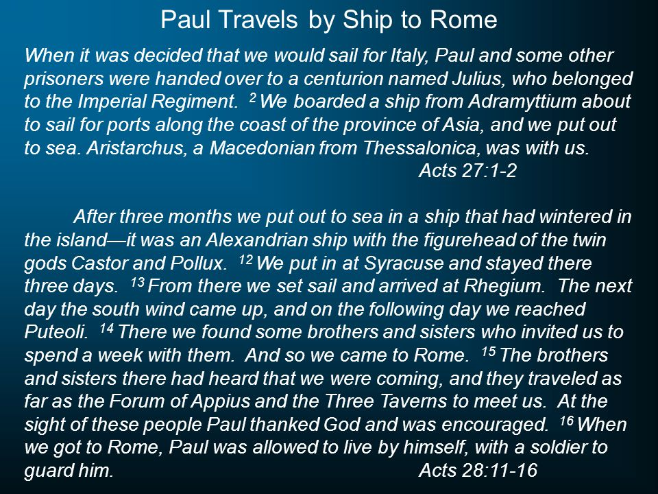 When it was decided that we would sail for Italy, Paul and some other prisoners were handed over to a centurion named Julius, who belonged to the Imperial Regiment.