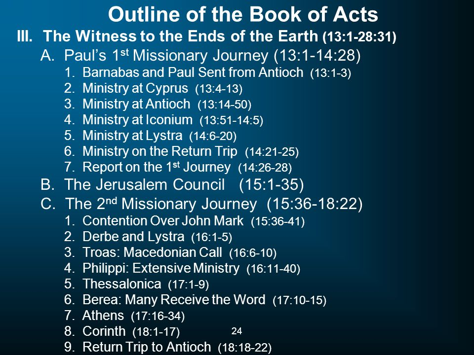 24 Outline of the Book of Acts III. The Witness to the Ends of the Earth (13:1-28:31) A. Paul's 1 st Missionary Journey (13:1-14:28) 1. Barnabas and P