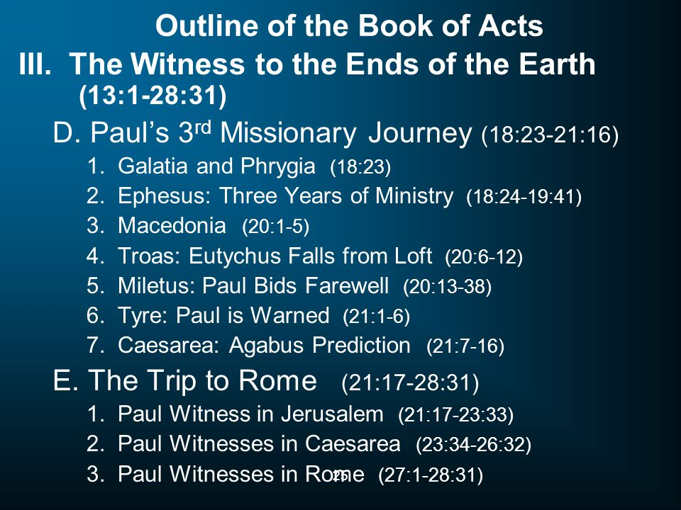 25 Outline of the Book of Acts III. The Witness to the Ends of the Earth (13:1-28:31) D. Paul's 3 rd Missionary Journey (18:23-21:16) 1. Galatia and P
