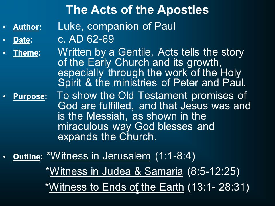 3 The Acts of the Apostles Author: Luke, companion of Paul Date: c. AD 62-69 Theme: Written by a Gentile, Acts tells the story of the Early Church and