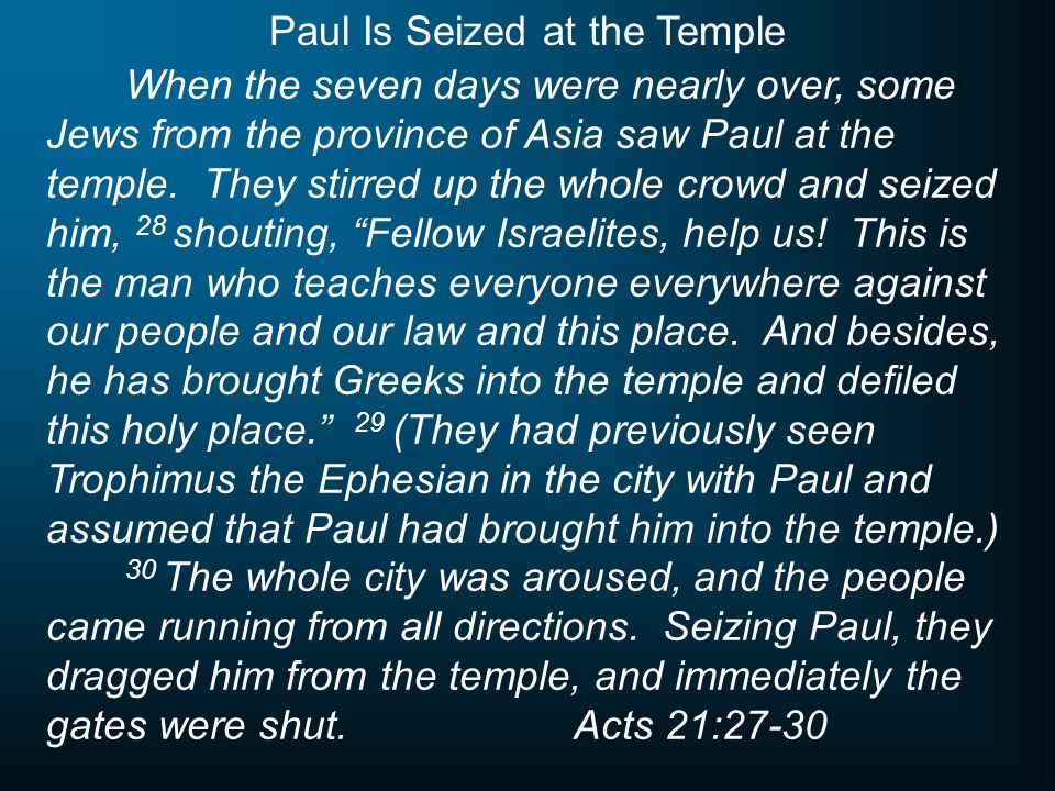 When the seven days were nearly over, some Jews from the province of Asia saw Paul at the temple. They stirred up the whole crowd and seized him, 28 s