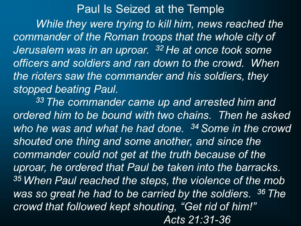 While they were trying to kill him, news reached the commander of the Roman troops that the whole city of Jerusalem was in an uproar. 32 He at once to