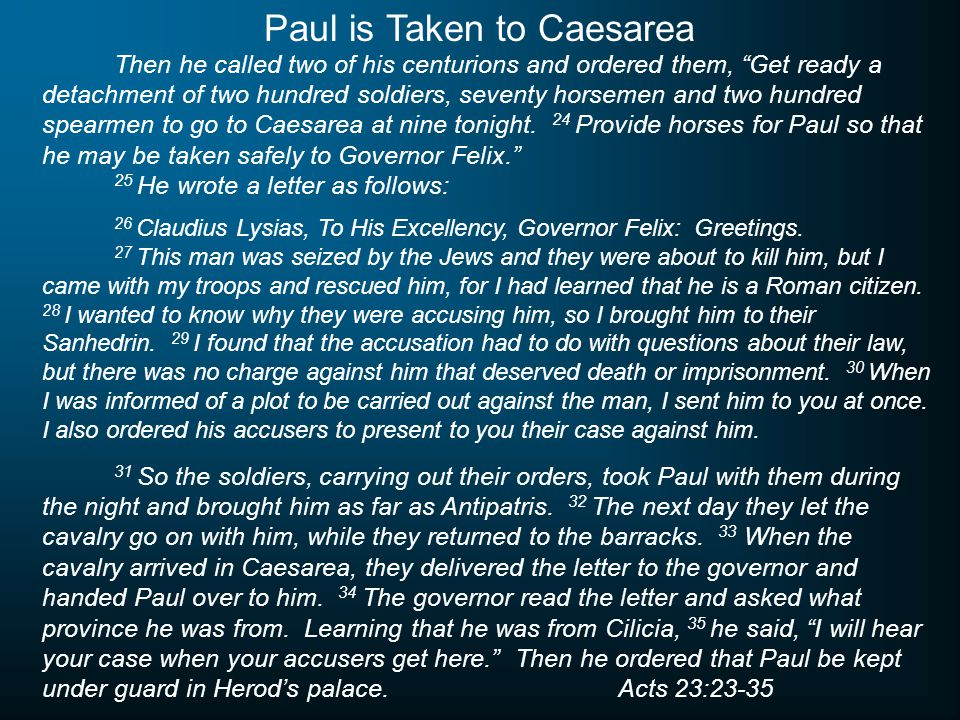 Then he called two of his centurions and ordered them, Get ready a detachment of two hundred soldiers, seventy horsemen and two hundred spearmen to go to Caesarea at nine tonight.