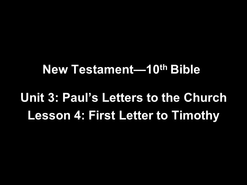 New Testament—10 th Bible Unit 3: Paul's Letters to the Church Lesson 4: First Letter to Timothy