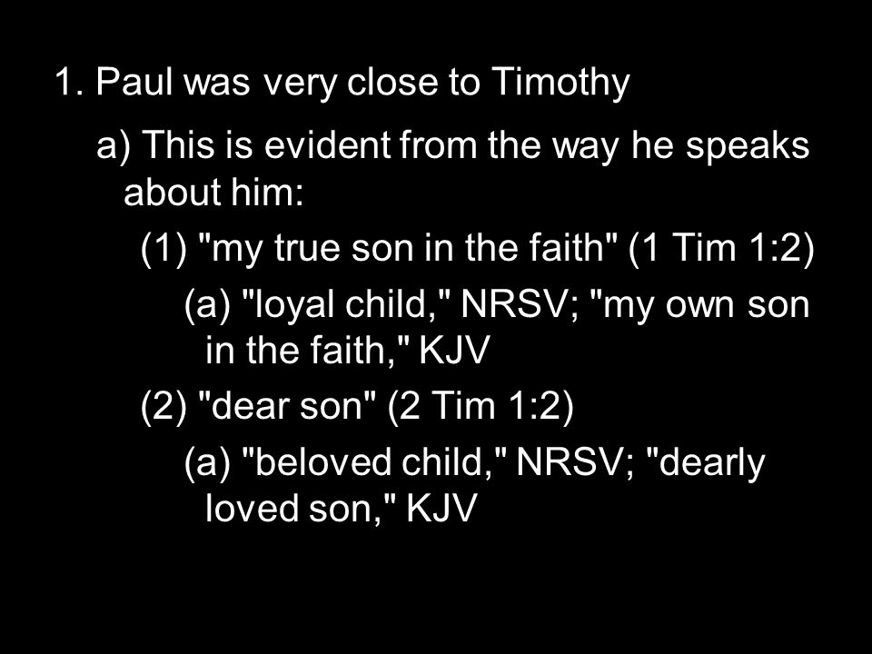 1. Paul was very close to Timothy a) This is evident from the way he speaks about him: (1)