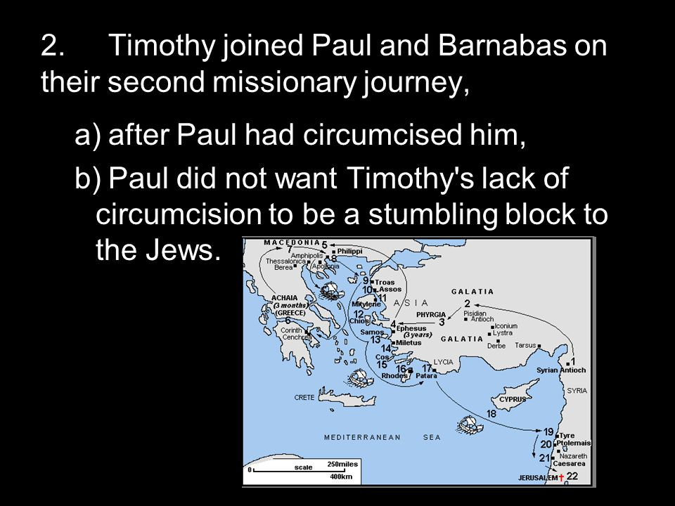 2.Timothy joined Paul and Barnabas on their second missionary journey, a)after Paul had circumcised him, b)Paul did not want Timothy s lack of circumcision to be a stumbling block to the Jews.