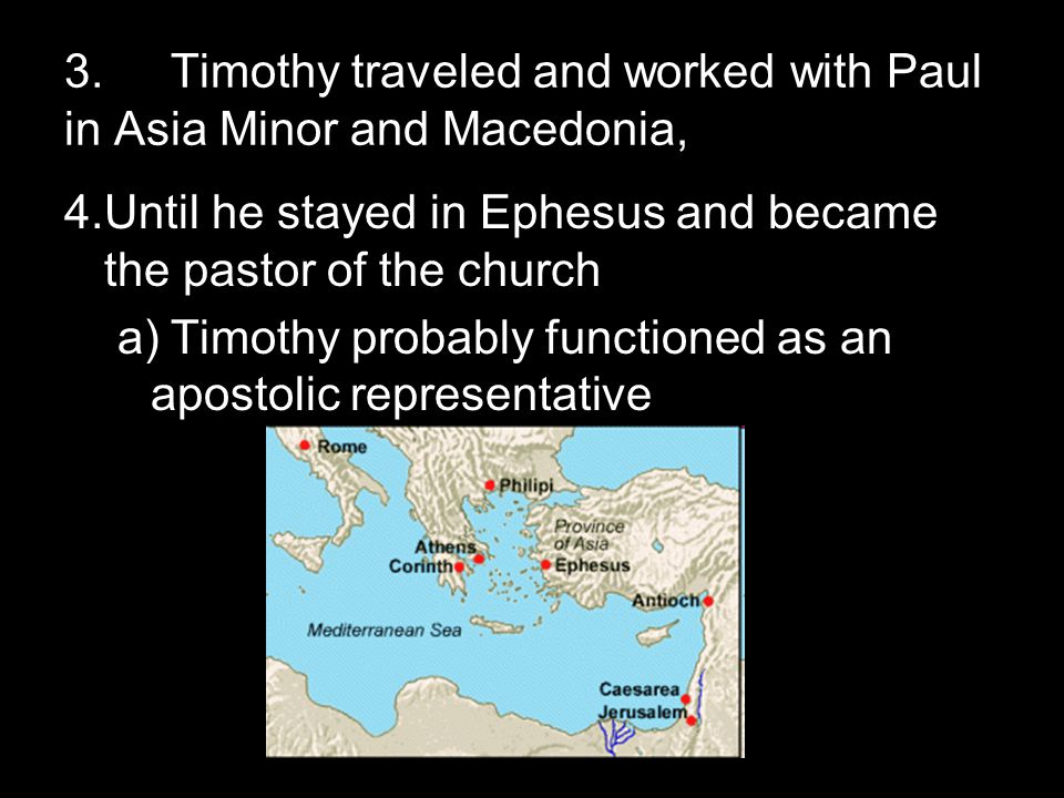3.Timothy traveled and worked with Paul in Asia Minor and Macedonia, 4.Until he stayed in Ephesus and became the pastor of the church a)Timothy probably functioned as an apostolic representative