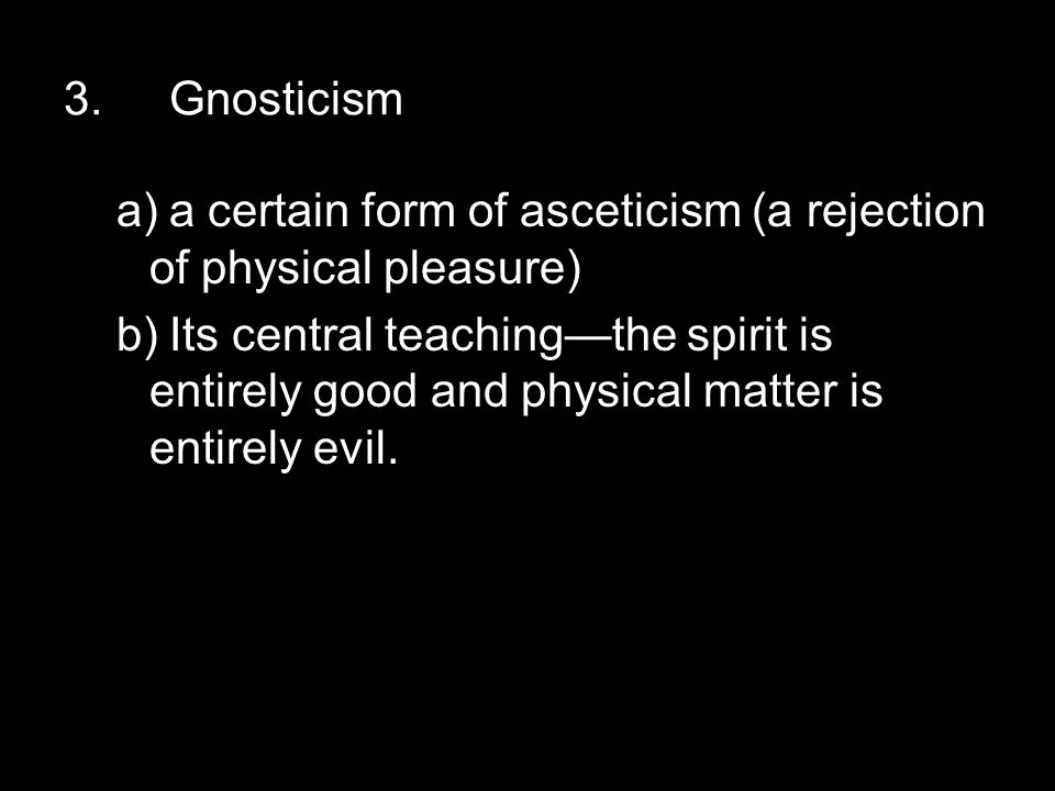 3.Gnosticism a)a certain form of asceticism (a rejection of physical pleasure) b)Its central teaching—the spirit is entirely good and physical matter is entirely evil.