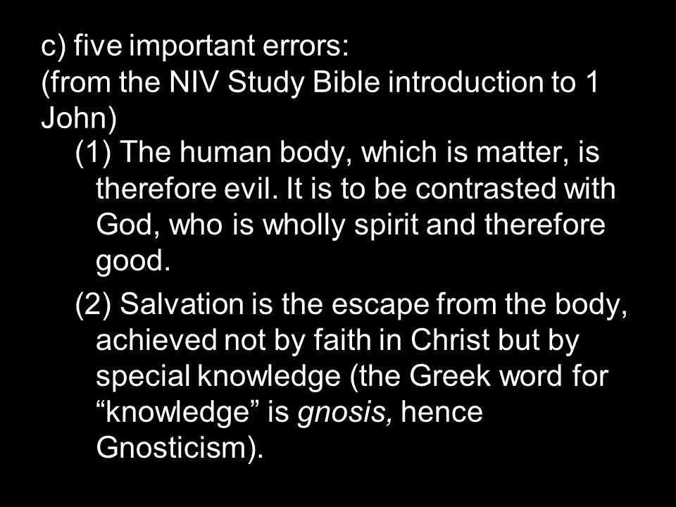 c) five important errors: (from the NIV Study Bible introduction to 1 John) (1) The human body, which is matter, is therefore evil.