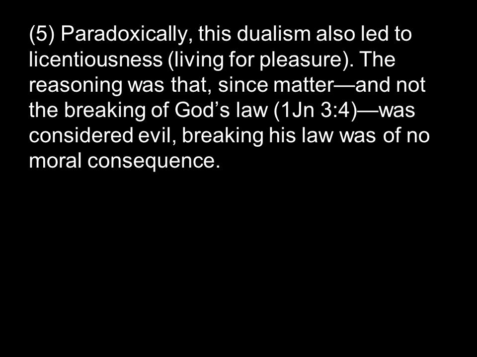 (5) Paradoxically, this dualism also led to licentiousness (living for pleasure).