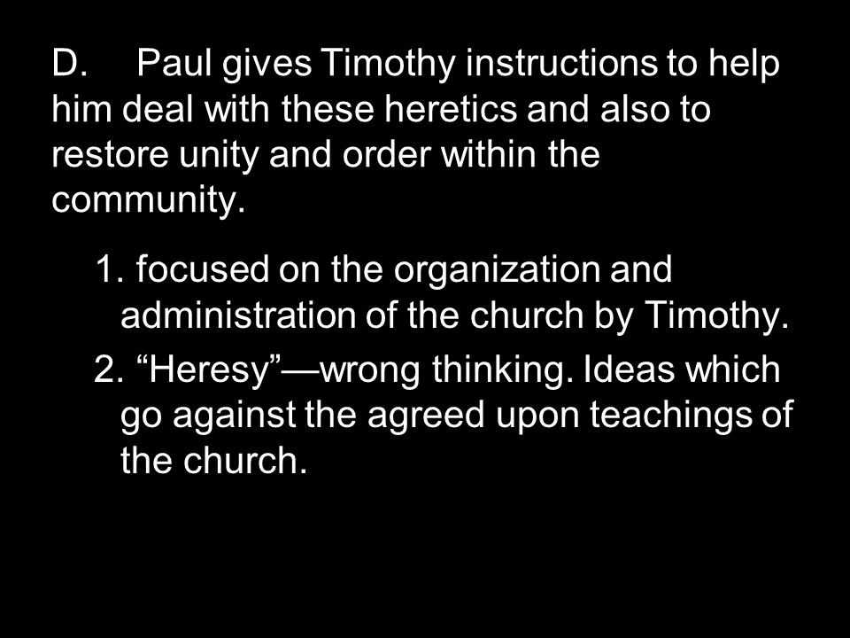 D.Paul gives Timothy instructions to help him deal with these heretics and also to restore unity and order within the community.