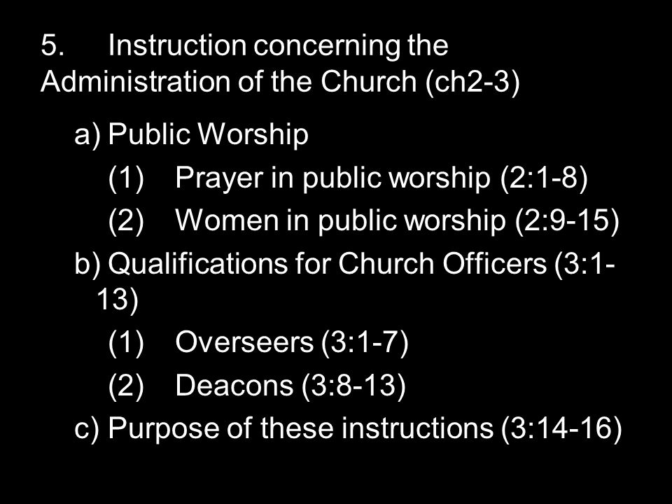 5.Instruction concerning the Administration of the Church (ch2-3) a)Public Worship (1)Prayer in public worship (2:1-8) (2)Women in public worship (2:9-15) b)Qualifications for Church Officers (3:1- 13) (1)Overseers (3:1-7) (2)Deacons (3:8-13) c)Purpose of these instructions (3:14-16)