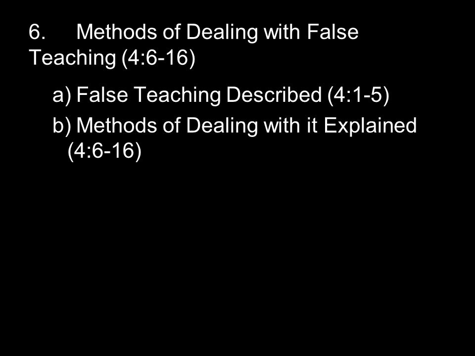 6.Methods of Dealing with False Teaching (4:6-16) a)False Teaching Described (4:1-5) b)Methods of Dealing with it Explained (4:6-16)