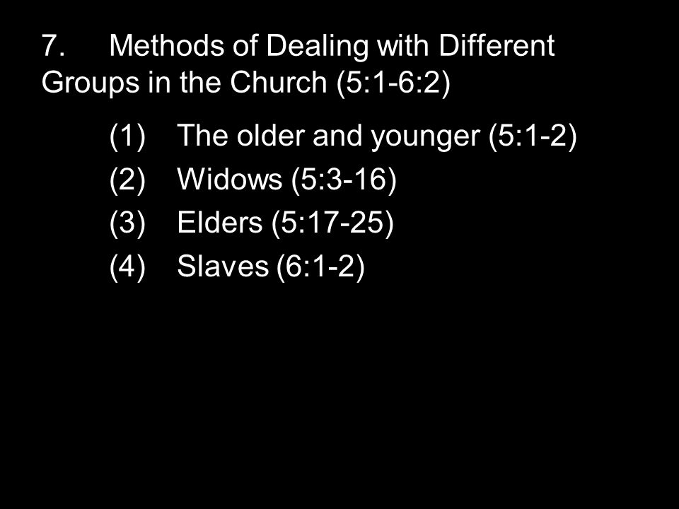 7.Methods of Dealing with Different Groups in the Church (5:1-6:2) (1)The older and younger (5:1-2) (2)Widows (5:3-16) (3)Elders (5:17-25) (4)Slaves (6:1-2)