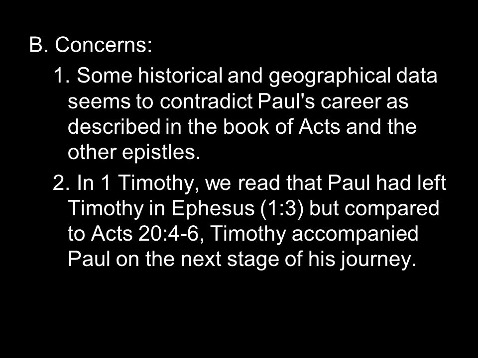 B. Concerns: 1.Some historical and geographical data seems to contradict Paul's career as described in the book of Acts and the other epistles. 2.In 1