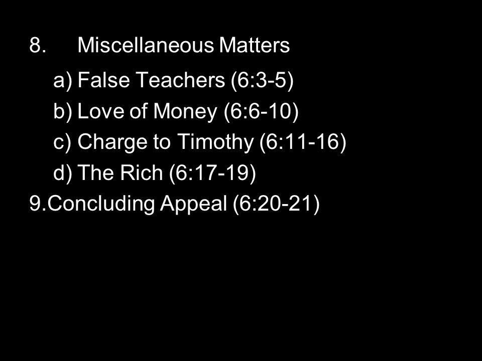 8.Miscellaneous Matters a)False Teachers (6:3-5) b)Love of Money (6:6-10) c)Charge to Timothy (6:11-16) d)The Rich (6:17-19) 9.Concluding Appeal (6:20-21)