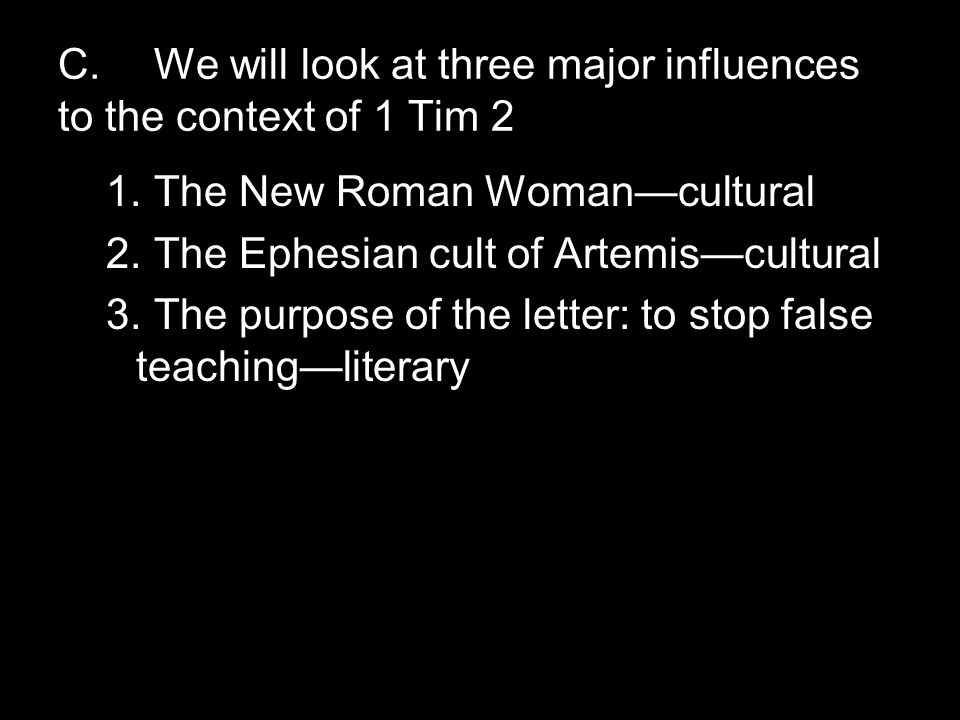 C.We will look at three major influences to the context of 1 Tim 2 1.The New Roman Woman—cultural 2.The Ephesian cult of Artemis—cultural 3.The purpose of the letter: to stop false teaching—literary