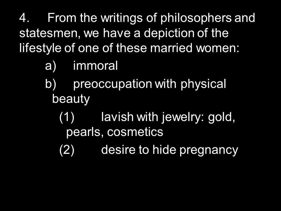 4.From the writings of philosophers and statesmen, we have a depiction of the lifestyle of one of these married women: a)immoral b)preoccupation with physical beauty (1)lavish with jewelry: gold, pearls, cosmetics (2)desire to hide pregnancy