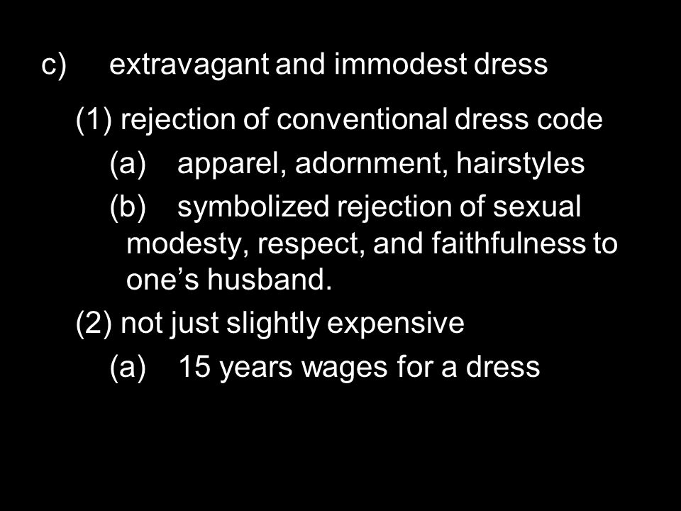 c)extravagant and immodest dress (1) rejection of conventional dress code (a)apparel, adornment, hairstyles (b)symbolized rejection of sexual modesty, respect, and faithfulness to one's husband.