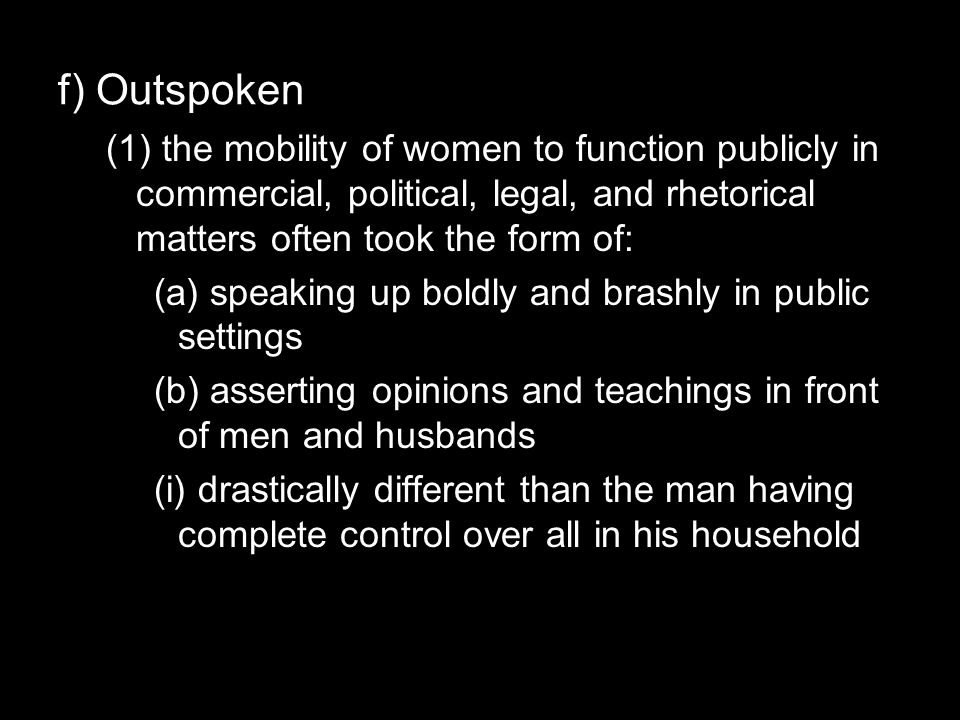 f) Outspoken (1) the mobility of women to function publicly in commercial, political, legal, and rhetorical matters often took the form of: (a) speaking up boldly and brashly in public settings (b) asserting opinions and teachings in front of men and husbands (i) drastically different than the man having complete control over all in his household