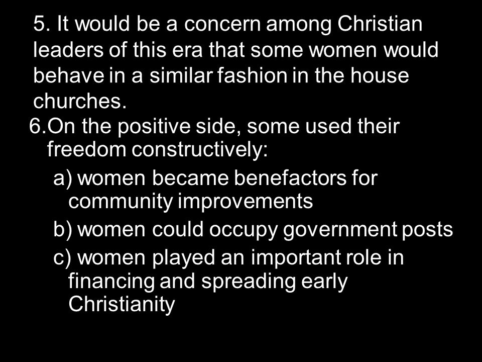 5. It would be a concern among Christian leaders of this era that some women would behave in a similar fashion in the house churches. 6.On the positiv