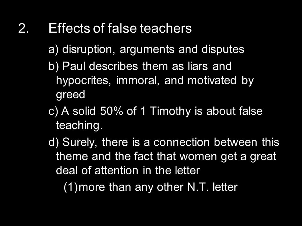 2.Effects of false teachers a) disruption, arguments and disputes b) Paul describes them as liars and hypocrites, immoral, and motivated by greed c) A solid 50% of 1 Timothy is about false teaching.