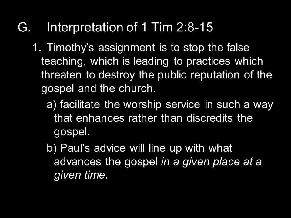 G.Interpretation of 1 Tim 2:8-15 1.Timothy's assignment is to stop the false teaching, which is leading to practices which threaten to destroy the public reputation of the gospel and the church.
