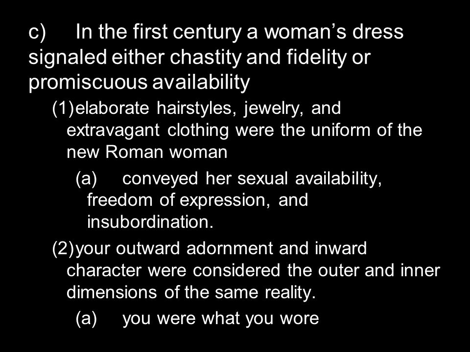 c)In the first century a woman's dress signaled either chastity and fidelity or promiscuous availability (1)elaborate hairstyles, jewelry, and extravagant clothing were the uniform of the new Roman woman (a)conveyed her sexual availability, freedom of expression, and insubordination.
