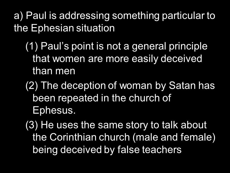 a) Paul is addressing something particular to the Ephesian situation (1) Paul's point is not a general principle that women are more easily deceived than men (2) The deception of woman by Satan has been repeated in the church of Ephesus.