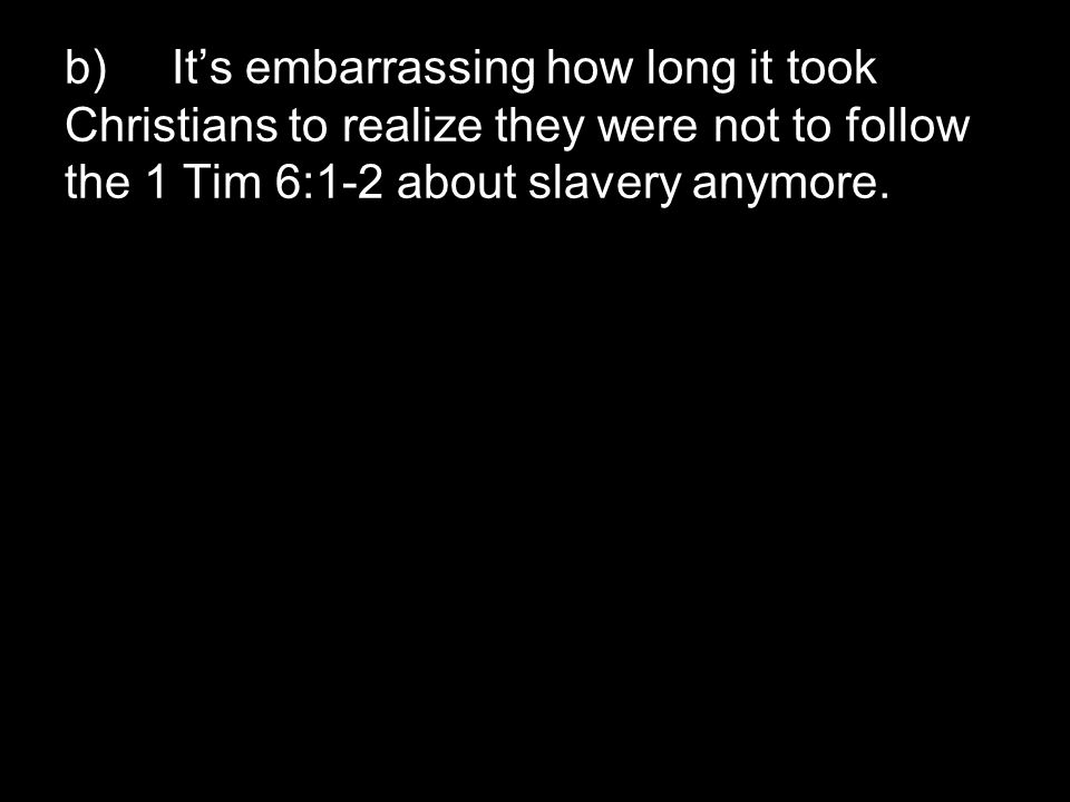 b)It's embarrassing how long it took Christians to realize they were not to follow the 1 Tim 6:1-2 about slavery anymore.