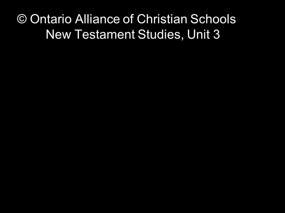 © Ontario Alliance of Christian Schools New Testament Studies, Unit 3