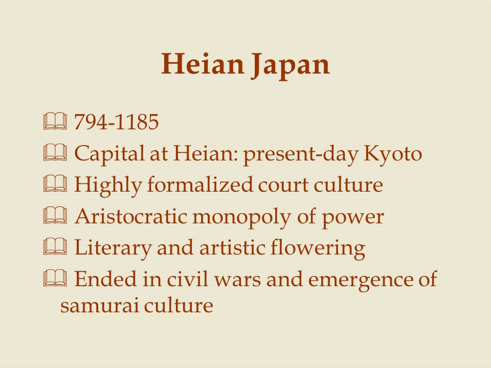 Heian Japan  794-1185  Capital at Heian: present-day Kyoto  Highly formalized court culture  Aristocratic monopoly of power  Literary and artisti