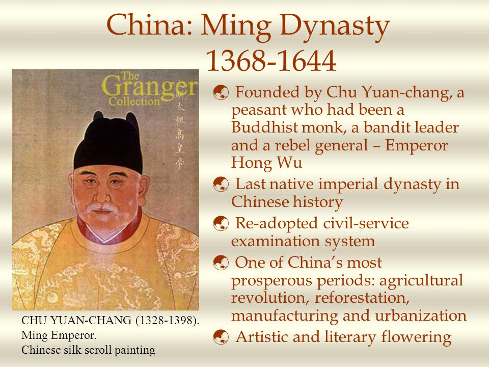 China: Ming Dynasty 1368-1644  Founded by Chu Yuan-chang, a peasant who had been a Buddhist monk, a bandit leader and a rebel general – Emperor Hong
