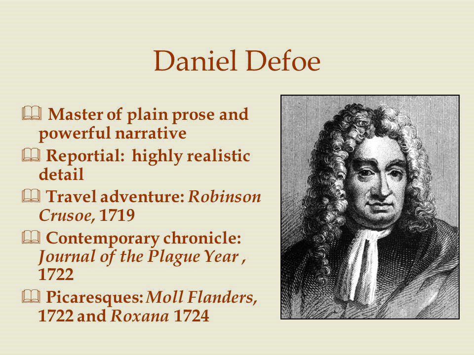 Daniel Defoe  Master of plain prose and powerful narrative  Reportial: highly realistic detail  Travel adventure: Robinson Crusoe, 1719  Contempor