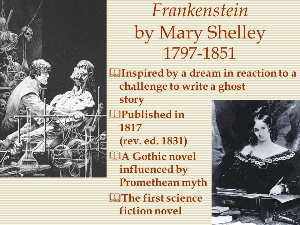 Frankenstein by Mary Shelley 1797-1851  Inspired by a dream in reaction to a challenge to write a ghost story  Published in 1817 (rev. ed. 1831)  A