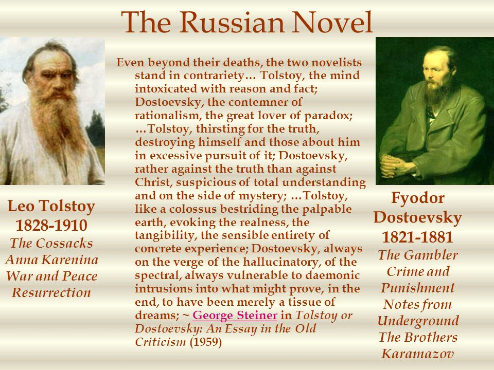 The Russian Novel Even beyond their deaths, the two novelists stand in contrariety… Tolstoy, the mind intoxicated with reason and fact; Dostoevsky, th