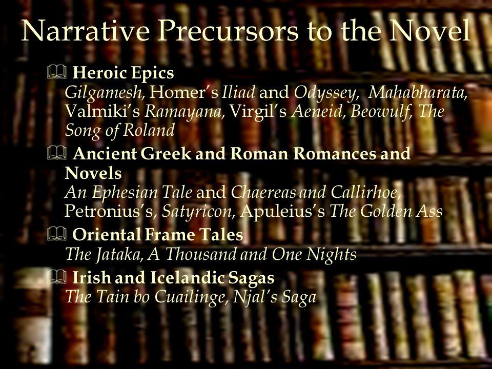 Narrative Precursors to the Novel  Heroic Epics Gilgamesh, Homer's Iliad and Odyssey, Mahabharata, Valmiki's Ramayana, Virgil's Aeneid, Beowulf, The