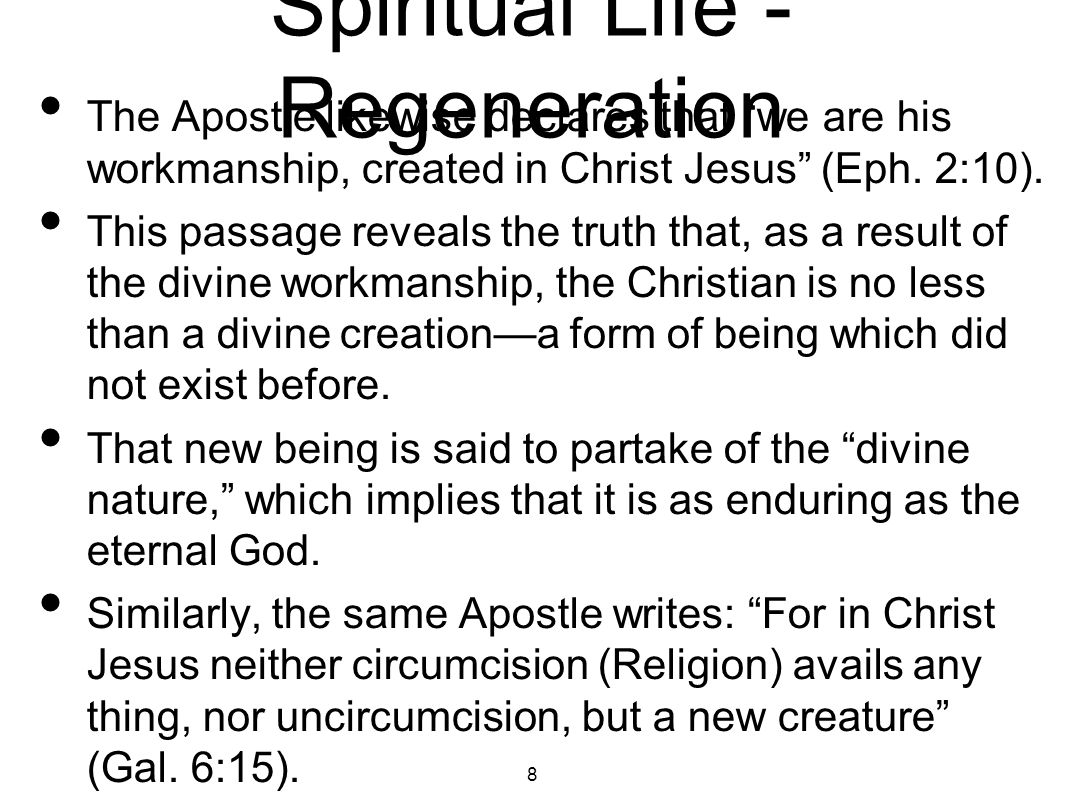 "Spiritual Life - Regeneration The Apostle likewise declares that ""we are his workmanship, created in Christ Jesus"" (Eph. 2:10). This passage reveals t"