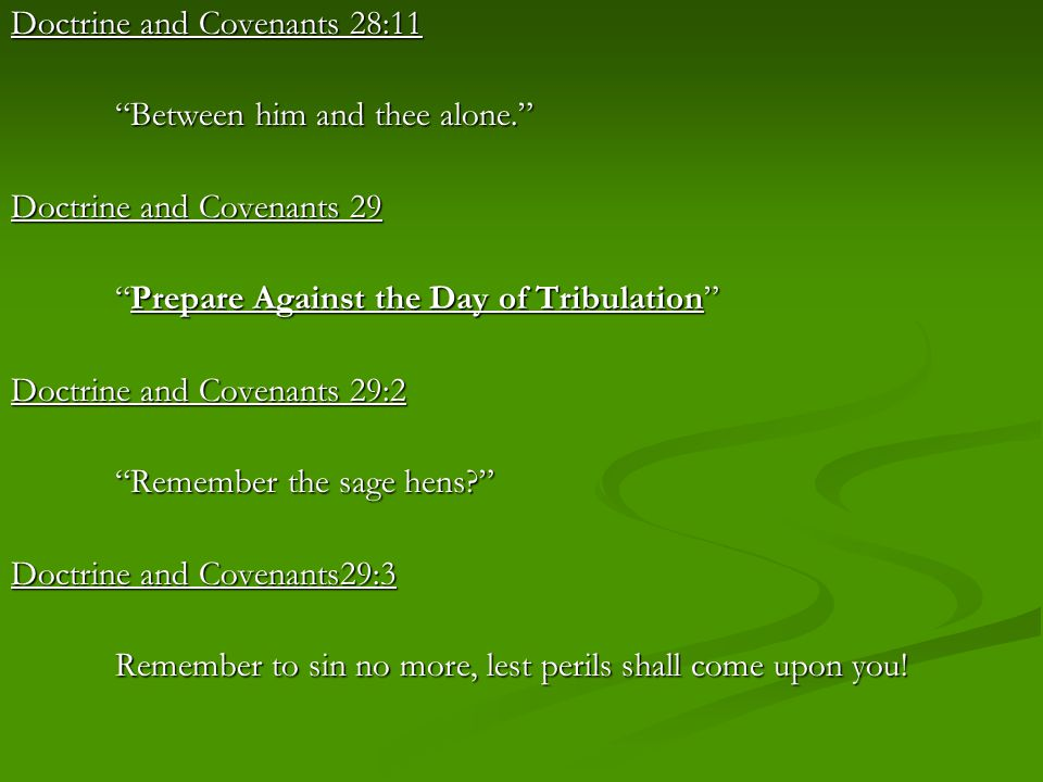 "Doctrine and Covenants 28:11 ""Between him and thee alone."" Doctrine and Covenants 29 ""Prepare Against the Day of Tribulation"" Doctrine and Covenants 2"