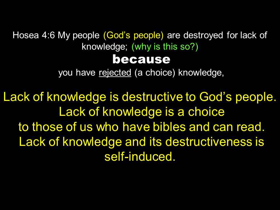 Hosea 4:6 My people (God's people) are destroyed for lack of knowledge; (why is this so ) because you have rejected (a choice) knowledge, Lack of knowledge is destructive to God's people.