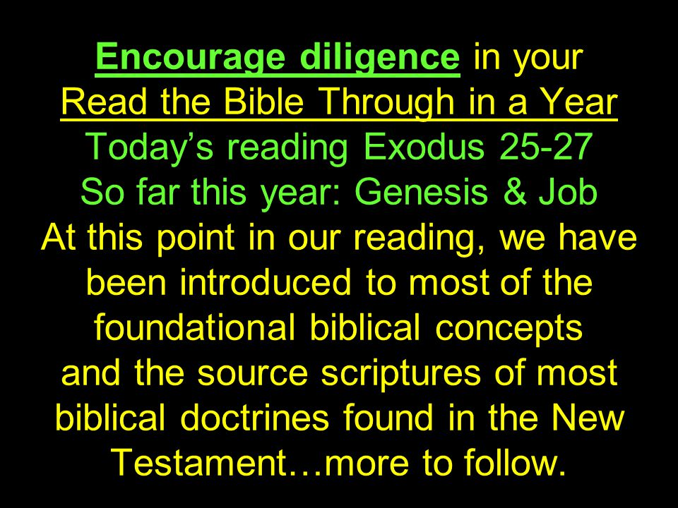 Encourage diligence in your Read the Bible Through in a Year Today's reading Exodus 25-27 So far this year: Genesis & Job At this point in our reading, we have been introduced to most of the foundational biblical concepts and the source scriptures of most biblical doctrines found in the New Testament…more to follow.