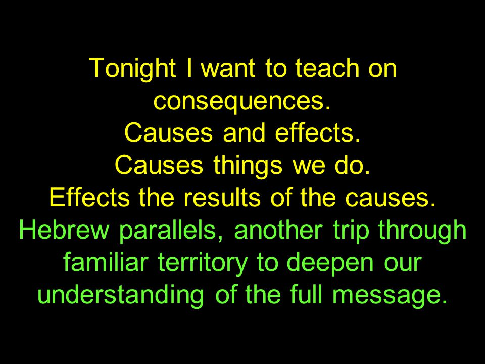 Tonight I want to teach on consequences. Causes and effects.