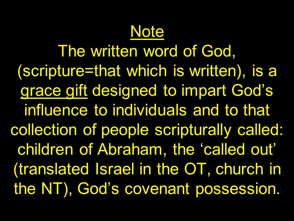 Note The written word of God, (scripture=that which is written), is a grace gift designed to impart God's influence to individuals and to that collection of people scripturally called: children of Abraham, the 'called out' (translated Israel in the OT, church in the NT), God's covenant possession.