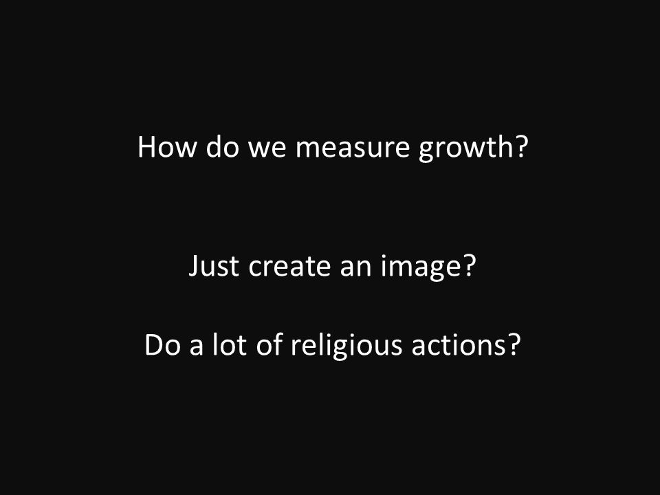 How do we measure growth Just create an image Do a lot of religious actions