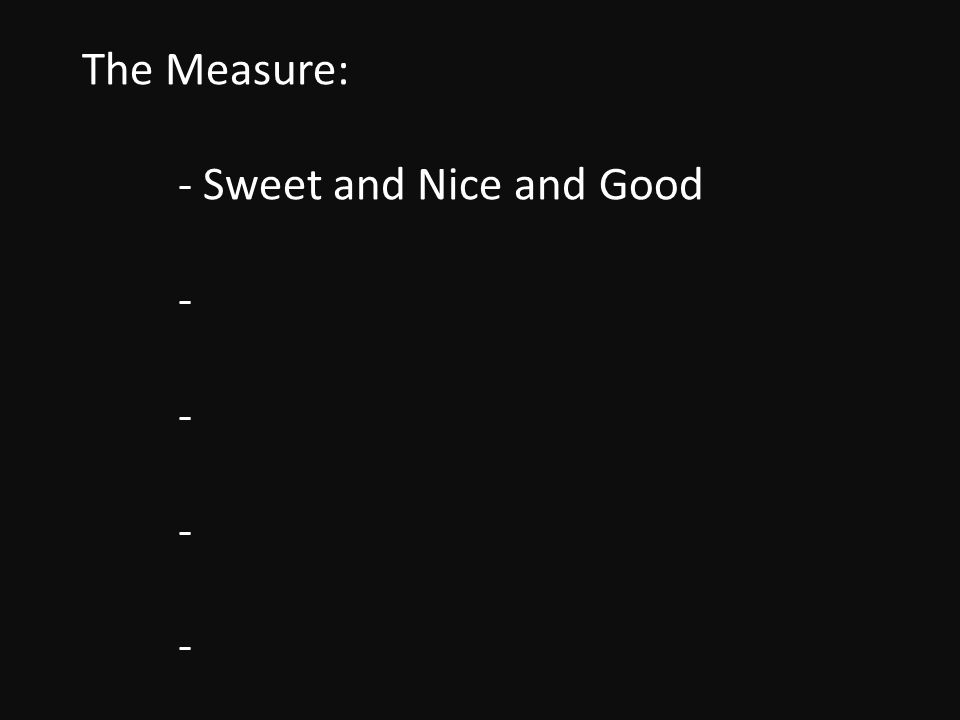 The Measure: - Sweet and Nice and Good - - - -